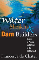 Water Sheikhs and Dam Builders : Stories of People and Water in the Middle East - Francesca de Chatel