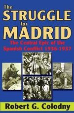 The Struggle for Madrid : The Central Epic of the Spanish Conflict 1936-1937 - Robert G. Colodny