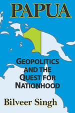Papua : Geopolitics and the Quest for Nationhood - Bilveer Singh