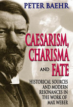 Caesarism, Charisma and Fate : Historical Sources and Modern Resonances in the Work of Max Weber - Peter Baehr