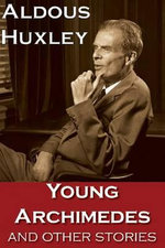 Young Archimedes and Other Stories : Aldous Huxley, 1936-1938 - Aldous Huxley