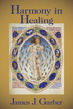 Harmony in Healing : The Theoretical Basis of Ancient and Medieval Medicine - James J. Garber