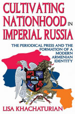 Cultivating Nationhood in Imperial Russia : The Periodical Press and the Formation of a Modern Armenian Identity - Lisa Khachaturian