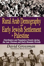 Rural Arab Demography and Early Jewish Settlement in Palestine : Distribution and Population Density During the Late Ottoman and Early Mandate Periods - David Grossman