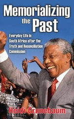 Memorializing the Past : Everyday Life in South Africa After the Truth and Reconciliation Commission - Heidi Peta Grunebaum