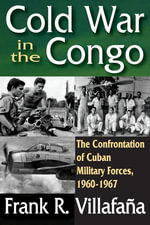Cold War in the Congo : The Confrontation of Cuban Military Forces, 1960-1967 - Frank R. Villafana