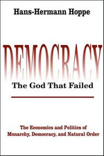 DemocracyThe God That Failed : The Economics and Politics of Monarchy, Democracy, and Natural Order - Hans-Hermann Hoppe