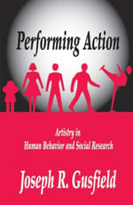 Performing Action : Artistry in Human Behavior and Social Research - Joseph R. Gusfield