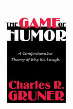 The Game of Humor : A Comprehensive Theory of Why We Laugh - Charles R. Gruner
