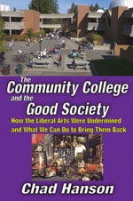 The Community College and the Good Society : How the Liberal Arts Were Undermined and What We Can Do to Bring Them Back - Chad Hanson