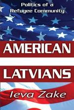 American Latvians : Politics of a Refugee Community - Ieva Zake