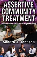 Assertive Community Treatment : Evidence-Based Practice or Managed Recovery - Sandra J. Johnson