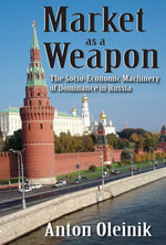 Market as a Weapon : The Socio-Economic Machinery of Dominance in Russia - Anton Oleinik