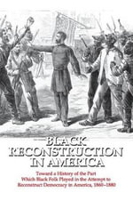 Black Reconstruction in America : Toward a History of the Part Which Black Folk Played in the Attempt to Reconstruct Democracy in America, 1860-1880 - W. E. B. Du Bois