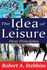 The Idea of Leisure : First Principles - Robert A. Stebbins