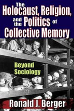 The Holocaust, Religion, and the Politics of Collective Memory : Beyond Sociology - Ronald J. Berger