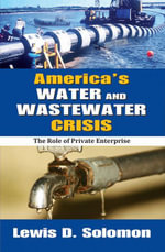America's Water and Wastewater Crisis : The Role of Private Enterprise - Lewis D. Solomon