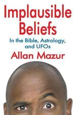 Implausible Beliefs : In the Bible, Astrology, and UFOs - Allan Mazur
