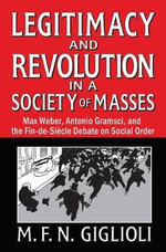 Legitimacy and Revolution in a Society of Masses : Max Weber, Antonio Gramsci and the <em>fin-de-siecle</em> Debate on Social Order - M. F. N. Giglioli