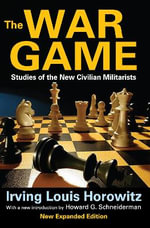 The War Game : Studies of the New Civilian Militarists - Irving Louis Horowitz