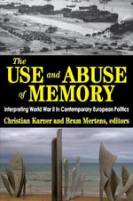 The Use and Abuse of Memory : Interpreting World War II in Contemporary European Politics