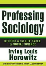 Professing Sociology : Studies in the Life Cycle of Social Science - Hannah Arendt Distinguished Professor of Sociology and Political Science Irving Louis Horowitz