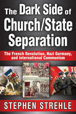 The Dark Side of Church/State Separation : The French Revolution, Nazi Germany, and International Communism - Stephen Strehle