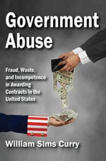 Government Abuse : Fraud, Waste, and Incompetence in Awarding Contracts in the United States - William Sims Curry