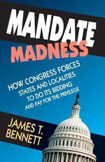 Mandate Madness : How Congress Forces States and Localities to Do Its Bidding and Pay for the Privilege - James T Bennett