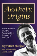 Aesthetic Origins : Peter Viereck and the Imaginative Sources of Politics - Jay Patrick Starliper