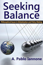 Seeking Balance : Philosophical Issues in Globalization and Policy Making - A. Pablo Iannone