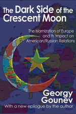 The Dark Side of the Crescent Moon : The Islamization of Europe and Its Impact on American/Russian Relations - Georgy Gounev