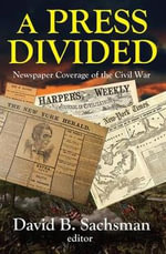 A Press Divided : Newspaper Coverage of the Civil War
