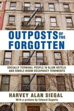 Outposts of the Forgotten : Socially Terminal People in Slum Hotels and Single Occupancy Tenements - Harvey Alan Siegal