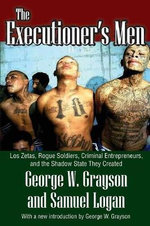 Executioner's Men : Los Zetas, Rogue Soldiers, Criminal Entrepreneurs, and the Shadow State They Created - George W. Grayson