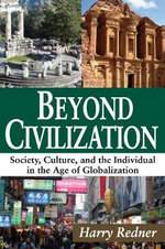 Beyond Civilization : Society, Culture, and the Individual in the Age of Globalization - Harry Redner