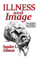 Illness and Image : Case Studies in the Medical Humanities - Sander L. Gilman