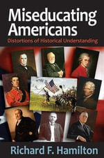 Miseducating Americans : Distortions of Historical Understanding - Richard F. Hamilton