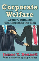 Corporate Welfare : Crony Capitalism That Enriches the Rich - James T. Bennett