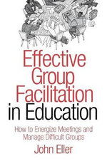 Effective Group Facilitation in Education : How to Energize Meetings and Manage Difficult Groups - John F. Eller