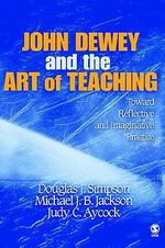 John Dewey and the Art of Teaching : Toward Reflective and Imaginative Practice - Douglas J. Simpson