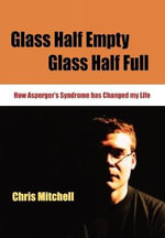 Glass Half-Empty, Glass Half-Full : How Asperger's Syndrome Changed My Life - Chris Mitchell