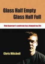 Glass Half-Empty, Glass Half-Full : How Asperger's Syndrome Has Changed My Life - Chris Mitchell