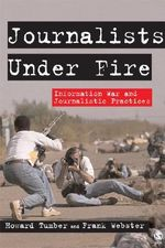 Journalists Under Fire : Information War and Journalistic Practices - Howard Tumber
