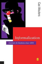 Informalization : Manners and Emotions Since 1890 - Cas Wouters