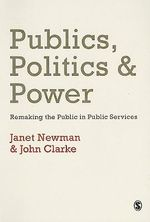 Publics,Politics and Power : Remaking the Public in Public Services - Janet E. Newman