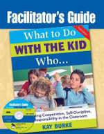 Facilitator's Guide to What to Do with the Kid Who... :  Developing Cooperation, Self-Discipline, and Responsibility in the Classroom - Kay Burke