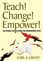 Teach! Change! Empower! : Solutions for Closing the Achievement Gaps - Carl A. Grant