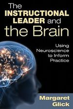 The Instructional Leader and the Brain : Using Neuroscience to Inform Practice - Margaret C. Glick
