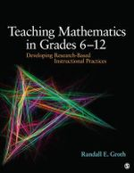 Teaching Mathematics in Grades 6 - 12 : Developing Research-Based Instructional Practices - Randall E. Groth